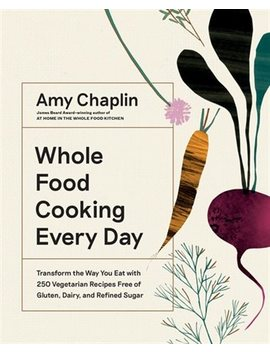 Whole Food Cooking Every Day: Transform The Way You Eat With... by Amy Chaplin