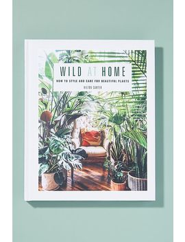 Wild At Home: How To Style And Care For Beautiful Plants by Anthropologie