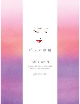 Pure Skin: Discover The Japanese Ritual Of Glowing by Victoria Tsai