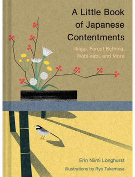 A Little Book Of Japanese Contentments: Ikigai, Forest Bathing, Wabi Sabi, And More by Erin Niimi Longhurst,Ryo Takemasa