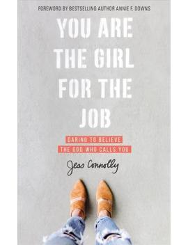 you-are-the-girl-for-the-job-:-daring-to-believe-the-god-who-calls-you by jess-connolly