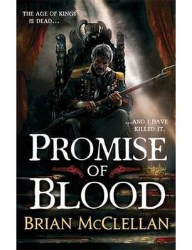 Promise Of Blood : Book 1 In The Powder Mage Trilogy by Brian Mcclellan