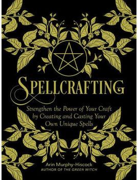 Spellcrafting: Strengthen The Power Of Your Craft By Creating And Casting Your Own Unique Spells by Arin Murphy Hiscock