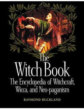 The Witch Book: The Encyclopedia Of Witchcraft, Wicca, And Neo Paganism by Raymond Buckland