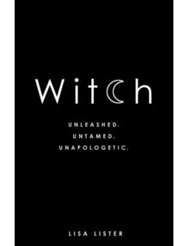 Witch: Unleashed. Untamed. Unapologetic. by Lisa Lister