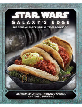 Star Wars: Galaxy's Edge: The Official Black Spire Outpost Cookbook by Chelsea Monroe Cassel