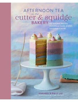 Afternoon Tea At The Cutter & Squidge Bakery : Delicious Recipes For Dream Cakes, Biskies, Savouries And More by Emily Lui