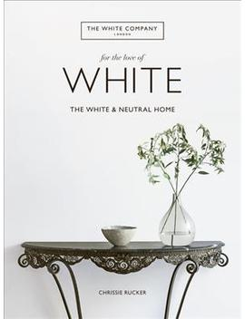 For The Love Of White : The White And Neutral Home by Chrissie Rucker