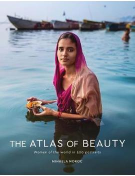 The Atlas Of Beauty : Women Of The World In 500 Portraits by Mihaela Noroc