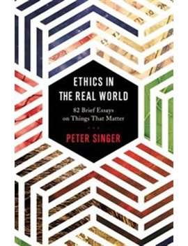 Ethics In The Real World: 82 Brief Essays On Things That Matter by Peter Singer