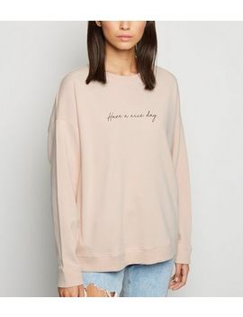 Pale Pink Have A Nice Day Slogan Sweatshirt by New Look