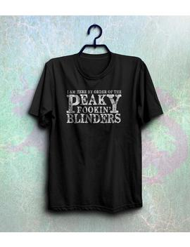 Funny Peaky Blinders Shirt I Am Here By Order Of The Peaky Fookin Blinders T Shirt Shelby Brothers Tee Ci by Etsy