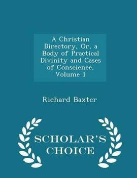 A Christian Directory, Or, A Body Of Practical Divinity And Cases Of Conscience, Volume 1   Scholar's Choice Edition by Richard Baxter