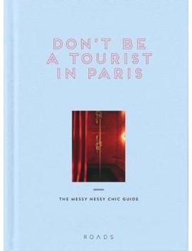 Don't Be A Tourist In Paris : The Messy Nessy Chic Guide by Vanessa Grall