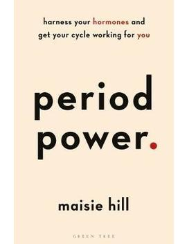 Period Power : Harness Your Hormones And Get Your Cycle Working For You by Maisie Hill