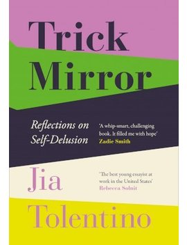 Trick Mirror : Reflections On Self Delusion by Jia Tolentino