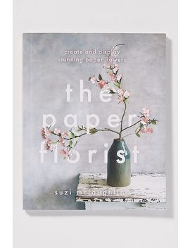 The Paper Florist: Create And Display Stunning Paper Flowers by Anthropologie