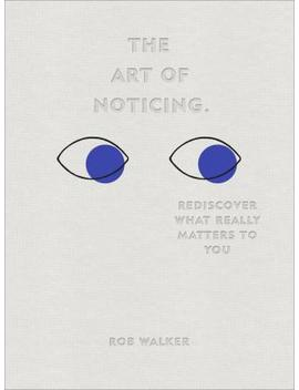The Art Of Noticing : Rediscover What Really Matters To You by Rob Walker