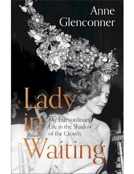 Lady In Waiting : My Extraordinary Life In The Shadow Of The Crown by Anne Glenconner