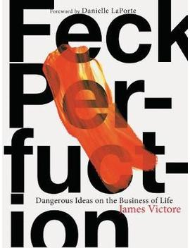 Feck Perfuction : Dangerous Ideas On The Business Of Life by James Victore