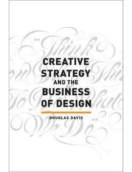 Creative Strategy And The Business Of Design by Douglas Davis