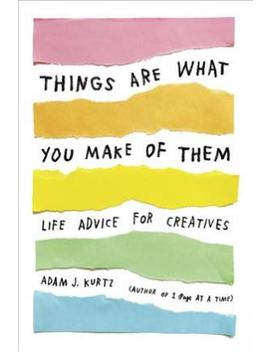 Things Are What You Make Of Them : Life Advice For Creatives by Adam J. Kurtz