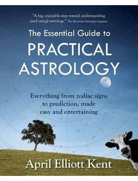 The Essential Guide To Practical Astrology : Everything From Zodiac Signs To Prediction, Made Easy And Entertaining by April Elliott Kent