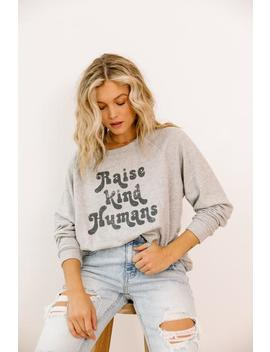 Raise Kind Humans Pullover by Luca And Grae