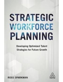Strategic Workforce Planning : Developing Optimized Talent Strategies For Future Growth by Ross Sparkman