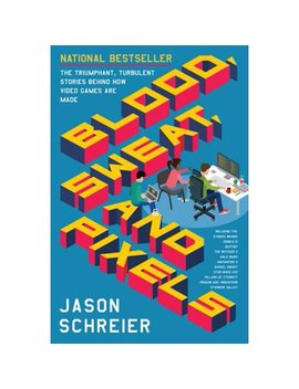 Blood, Sweat, And Pixels : The Triumphant, Turbulent Stories Behind How Video Games Are Made by Jason Schreier
