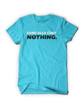 Cure Alls Cure Nothing Shirt by Mc Elroy