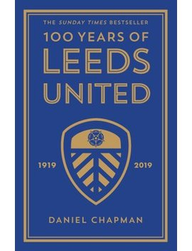 100 Years Of Leeds United: 1919 2019 by Wordery