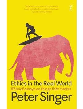 ethics-in-the-real-world:-87-brief-essays-on-things-that-matter by peter-singer