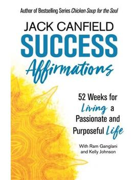 Success Affirmations : 52 Weeks For Living A Passionate And Purposeful Life by Jack Canfield