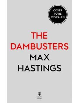 Chastise : The Dambusters Story 1943 by Max Hastings
