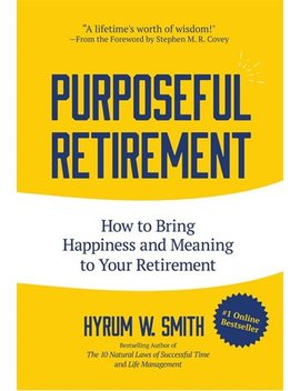 purposeful-retirement:-how-to-bring-happiness-and-meaning-to-your-retire… by hyrum-w-smith