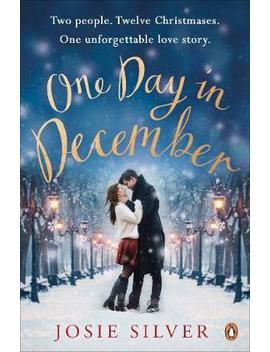 One Day In December : Escape Into The Holiday Season By Reading The Uplifting Sunday Times Bestselling Book That Everyone's Falling In Love With In 2019 by Josie Silver