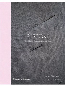 Bespoke: The Master Tailors Of Savile Row by James Sherwood