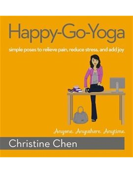 Happy Go Yoga: Simple Poses To Relieve Pain, Reduce Stress, And Add Joy by Christine Chen