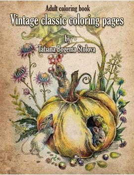 Vintage Classic Coloring Pages : Adult Coloring Book (Relaxing Coloring Pages, Stress Relieving Designs, People, Animals, Flowers, Fairies And More) by Tatiana Bogema (Stolova)