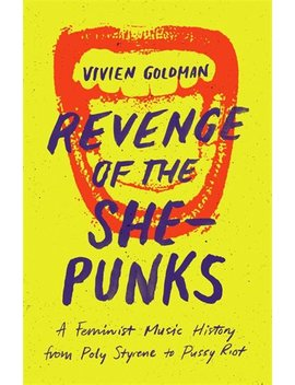 Revenge Of The She Punks: A Feminist Music History From Poly Styrene To Pussy Riot by Vivien Goldman