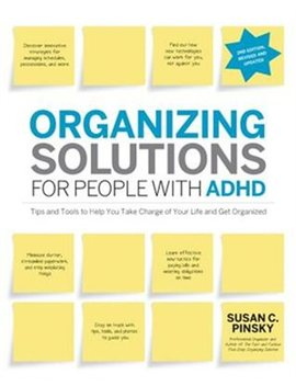 Organizing Solutions For People With Adhd, 2nd Edition Revised And Updated: Tips And Tools To Help You Take Charge Of Your Life And Get … by Susan Pinsky