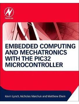 Embedded Computing And Mechatronics With The Pic32 Microcontroller by Booktopia