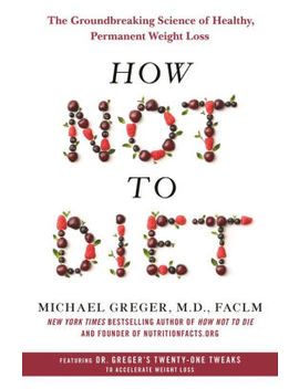 How Not To Diet: The Groundbreaking Science Of Healthy, Permanent Weight Loss by Michael Greger M.D. Faclm