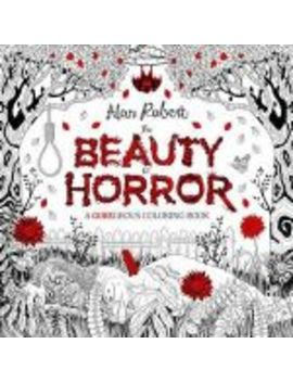 The Beauty Of Horror: A Gor Egeous Coloring Book by Booktopia