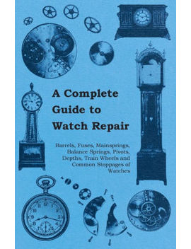 A Complete Guide To Watch Repair   Barrels, Fuses, Mainsprings, Balance Springs, Pivots, Depths, Train Wheels And Common Stoppages Of Watches by Anon.