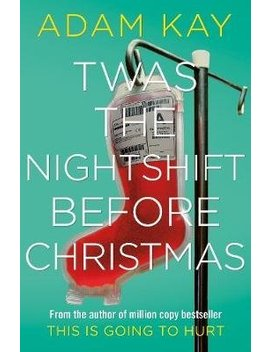 Twas The Nightshift Before Christmas: Festive Hospital Diaries From The Author Of Million Copy Hit This Is Going To Hurt by Wordery