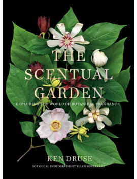 The Scentual Garden: Exploring The World Of Botanical Fragrance by Ken Druse
