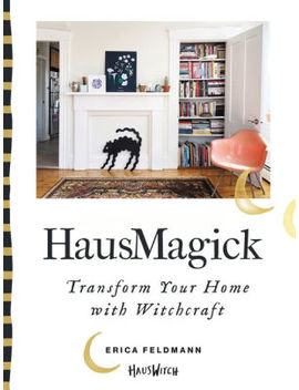 Haus Magick: Transform Your Home With Witchcraft by Erica Feldmann