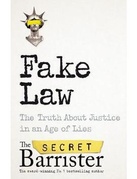 Fake Law : The Truth About Justice In An Age Of Lies by The Secret Barrister